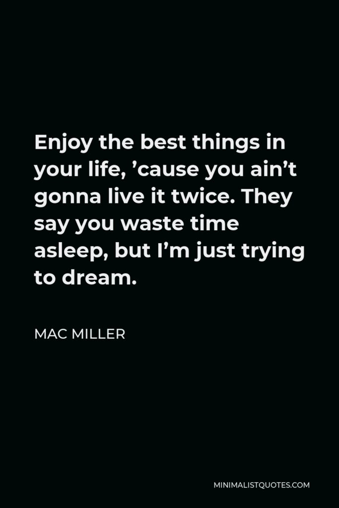 Mac Miller Quote - Enjoy the best things in your life, 'cause you ain't gonna live it twice. They say you waste time asleep, but I'm just trying to dream.