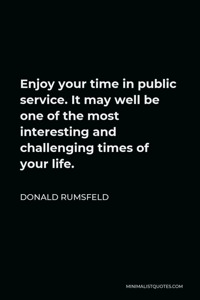 Donald Rumsfeld Quote - Enjoy your time in public service. It may well be one of the most interesting and challenging times of your life.