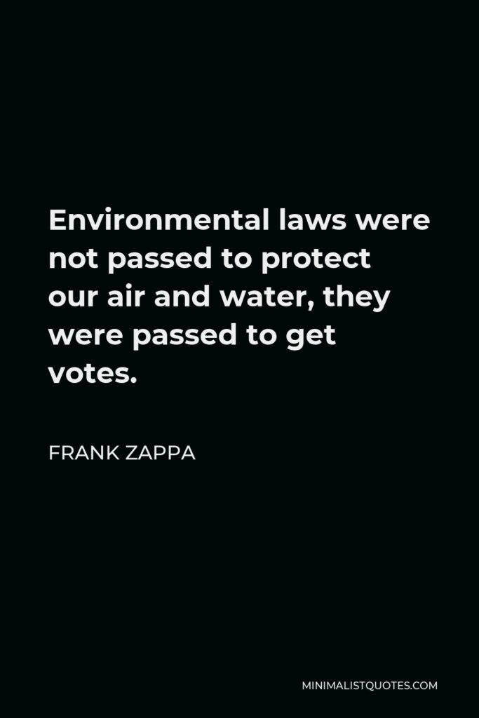 Frank Zappa Quote - Environmental laws were not passed to protect our air and water, they were passed to get votes.