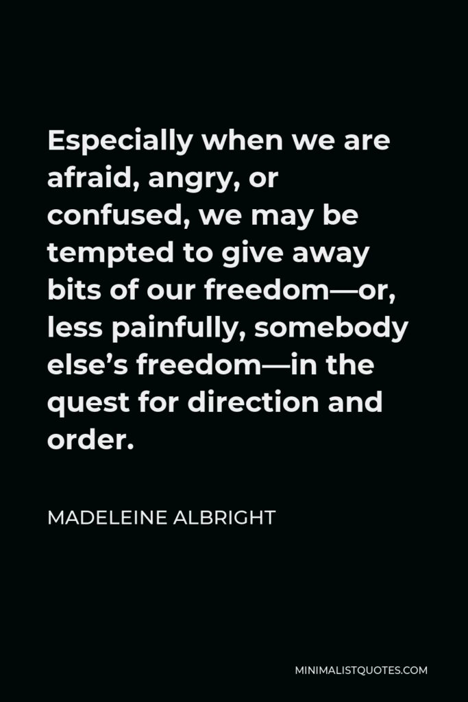 Madeleine Albright Quote - Especially when we are afraid, angry, or confused, we may be tempted to give away bits of our freedom—or, less painfully, somebody else's freedom—in the quest for direction and order.