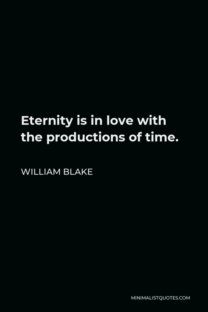 William Blake Quote - Eternity is in love with the productions of time.