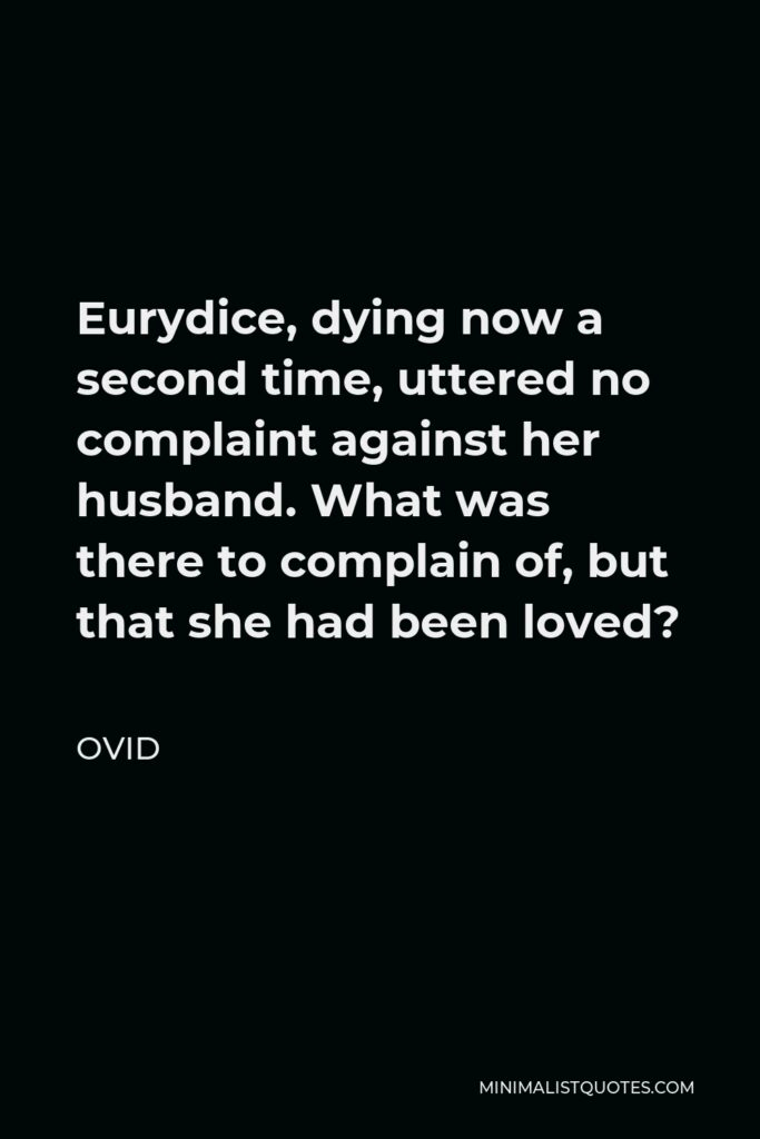Ovid Quote - Eurydice, dying now a second time, uttered no complaint against her husband. What was there to complain of, but that she had been loved?