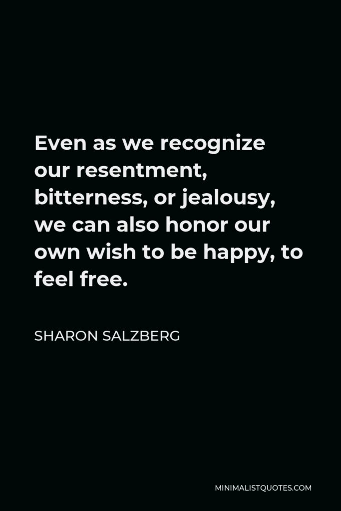 Sharon Salzberg Quote - Even as we recognize our resentment, bitterness, or jealousy, we can also honor our own wish to be happy, to feel free.