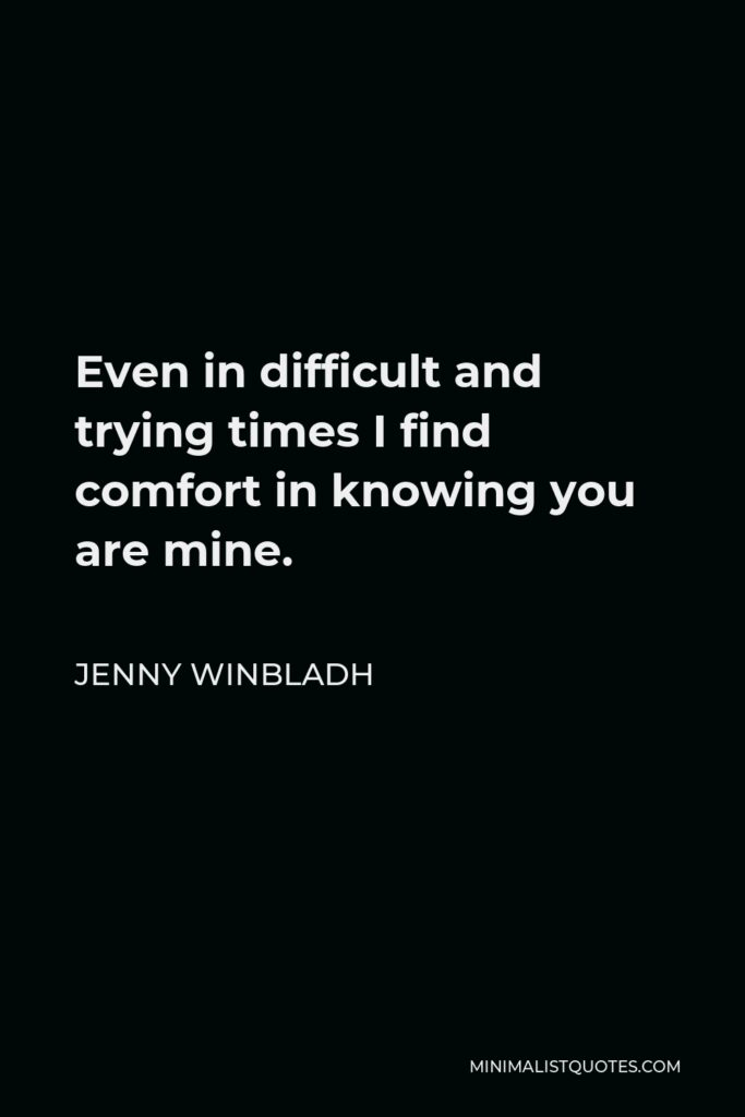 Jenny Winbladh Quote - Even in difficult and trying times I find comfort in knowing you are mine.
