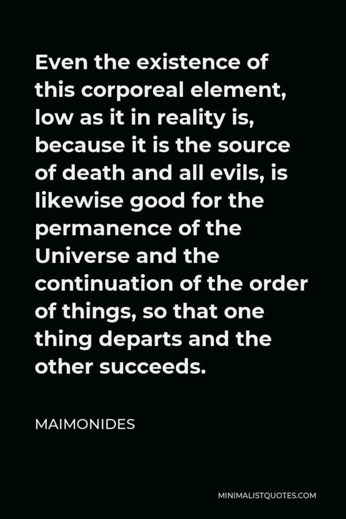 Maimonides Quote - Even the existence of this corporeal element, low as it in reality is, because it is the source of death and all evils, is likewise good for the permanence of the Universe and the continuation of the order of things, so that one thing departs and the other succeeds.