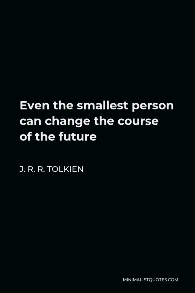 J. R. R. Tolkien Quote - Even the smallest person can change the course of the future