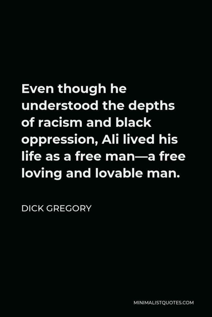 Dick Gregory Quote - Even though he understood the depths of racism and black oppression, Ali lived his life as a free man—a free loving and lovable man.