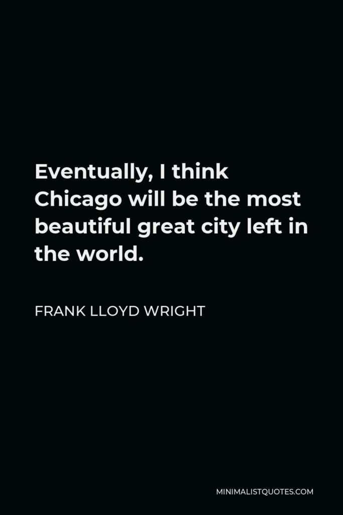 Frank Lloyd Wright Quote - Eventually, I think Chicago will be the most beautiful great city left in the world.