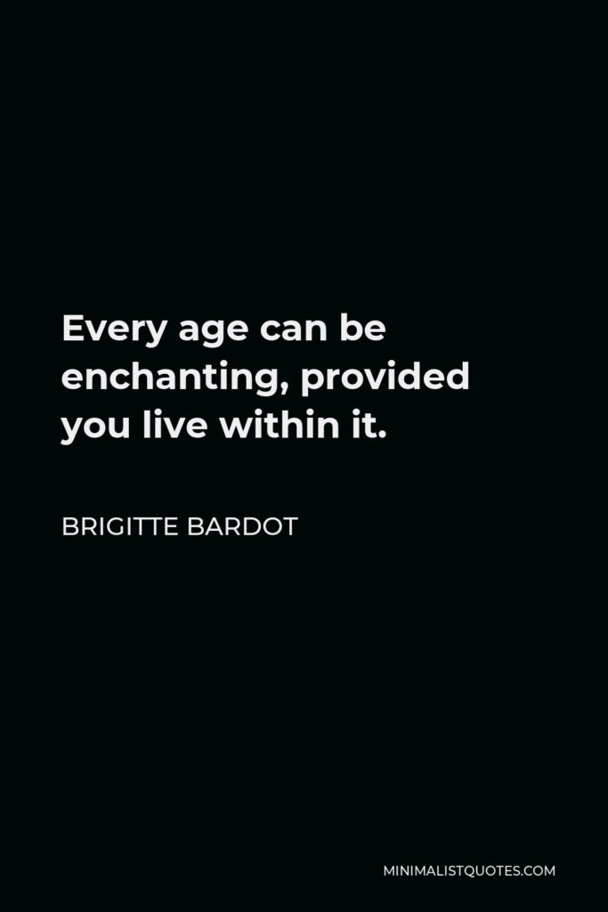 Brigitte Bardot Quote - Every age can be enchanting, provided you live within it.