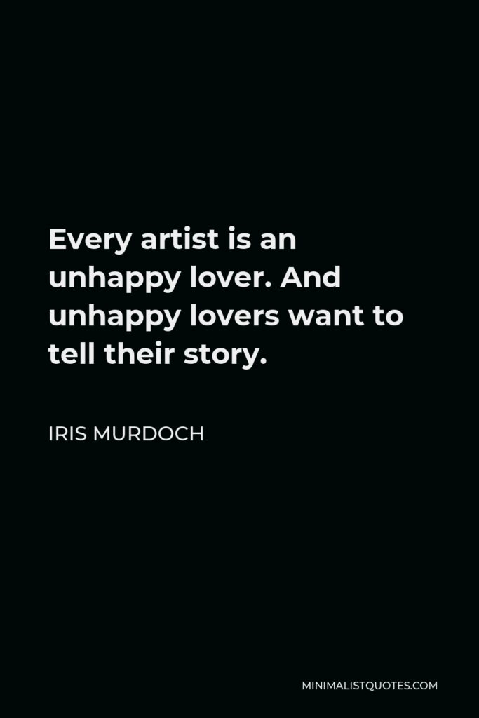 Iris Murdoch Quote - Every artist is an unhappy lover. And unhappy lovers want to tell their story.