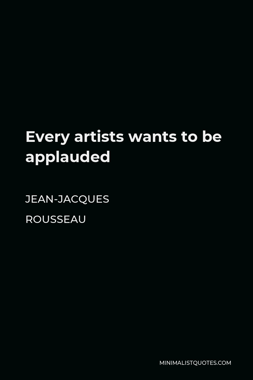 Jean-Jacques Rousseau Quote - Every artists wants to be applauded