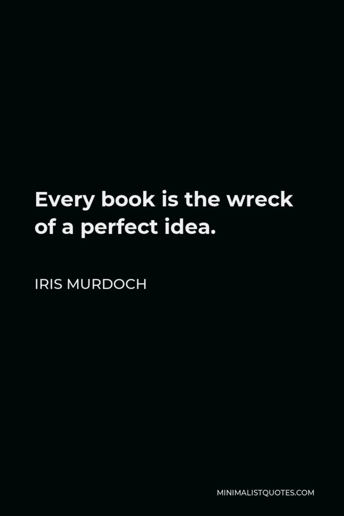 Iris Murdoch Quote - Every book is the wreck of a perfect idea.