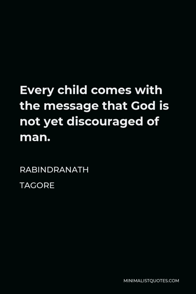 Rabindranath Tagore Quote - Every child comes with the message that God is not yet discouraged of man.
