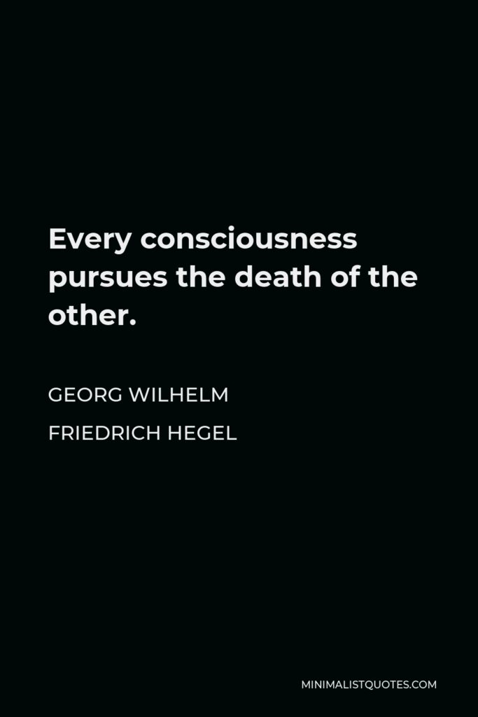 Georg Wilhelm Friedrich Hegel Quote - Every consciousness pursues the death of the other.