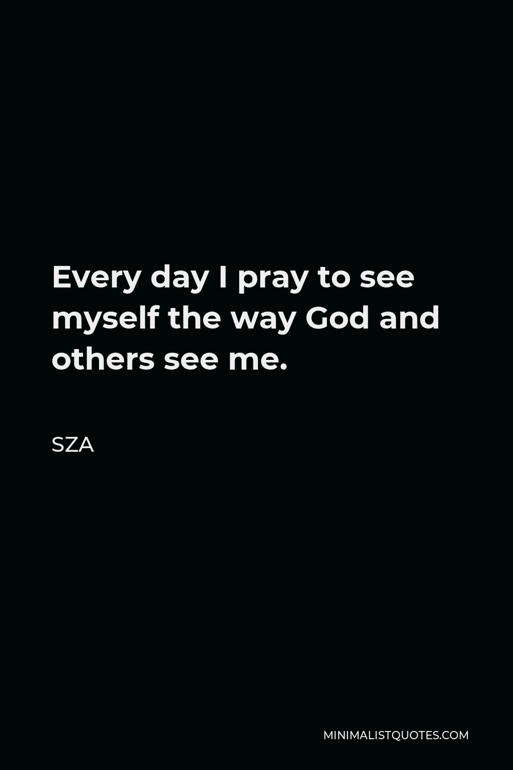 SZA Quote - Every day I pray to see myself the way God and others see me.