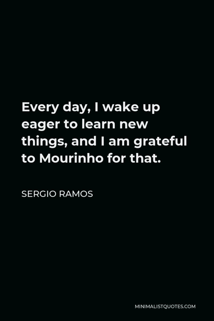 Sergio Ramos Quote - Every day, I wake up eager to learn new things, and I am grateful to Mourinho for that.