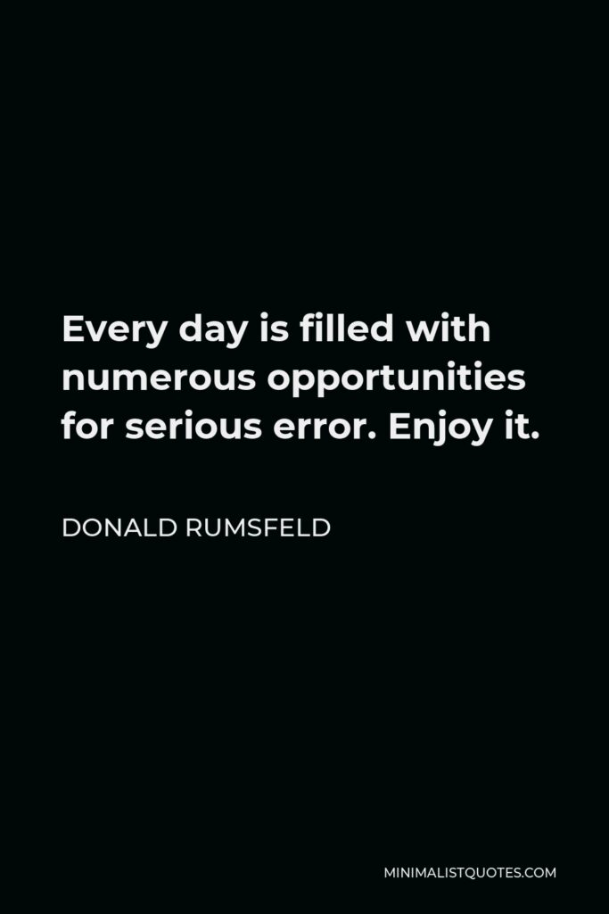 Donald Rumsfeld Quote - Every day is filled with numerous opportunities for serious error. Enjoy it.