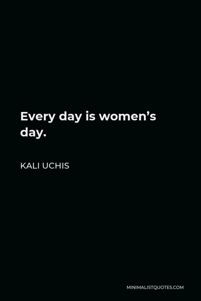 Kali Uchis Quote - Every day is women's day.