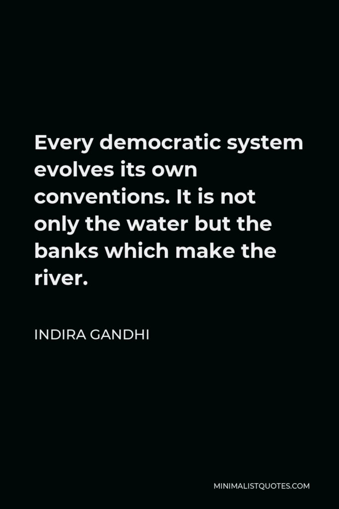 Indira Gandhi Quote - Every democratic system evolves its own conventions. It is not only the water but the banks which make the river.