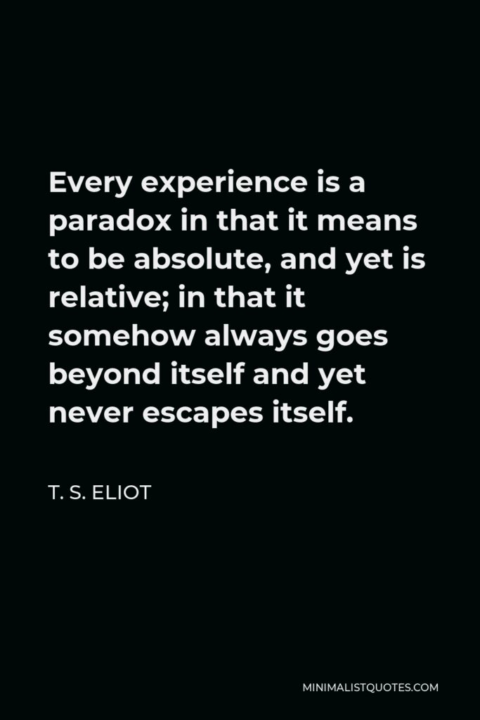 T. S. Eliot Quote - Every experience is a paradox in that it means to be absolute, and yet is relative; in that it somehow always goes beyond itself and yet never escapes itself.