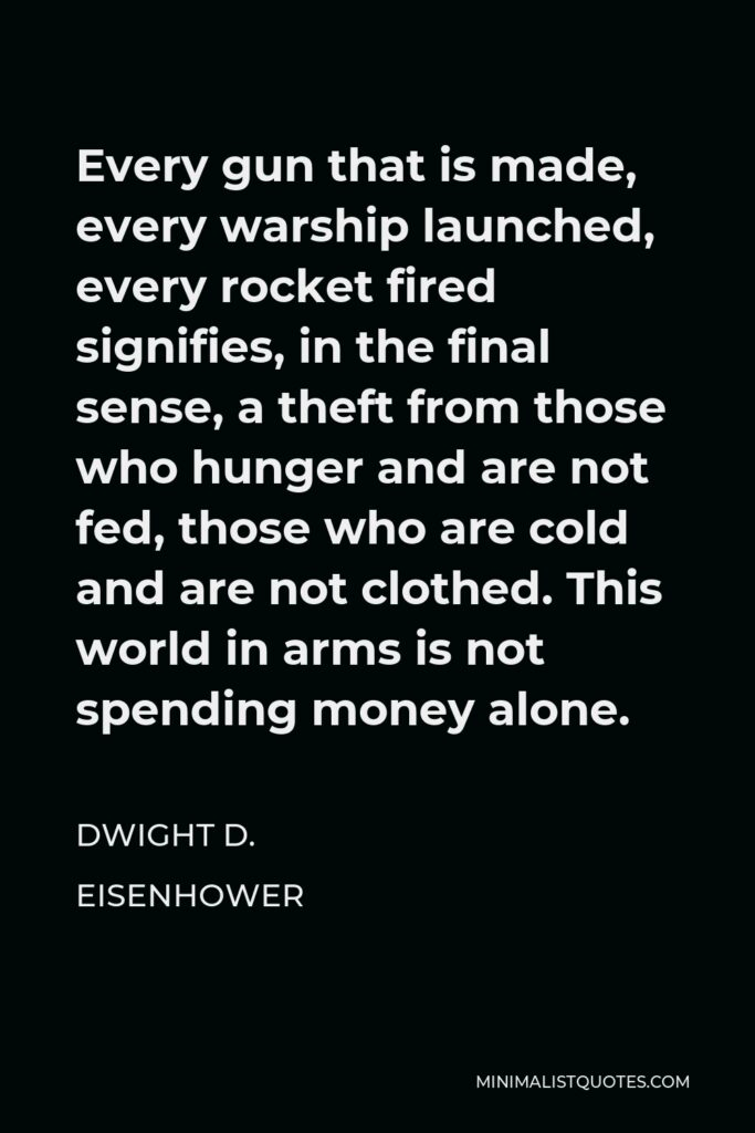 Dwight D. Eisenhower Quote - Every gun that is made, every warship launched, every rocket fired signifies, in the final sense, a theft from those who hunger and are not fed, those who are cold and are not clothed. This world in arms is not spending money alone.