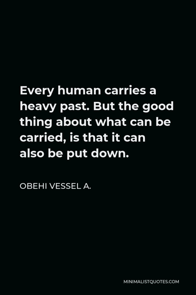 Obehi Vessel A. Quote - Every human carries a heavy past. But the good thing about what can be carried, is that it can also be put down.