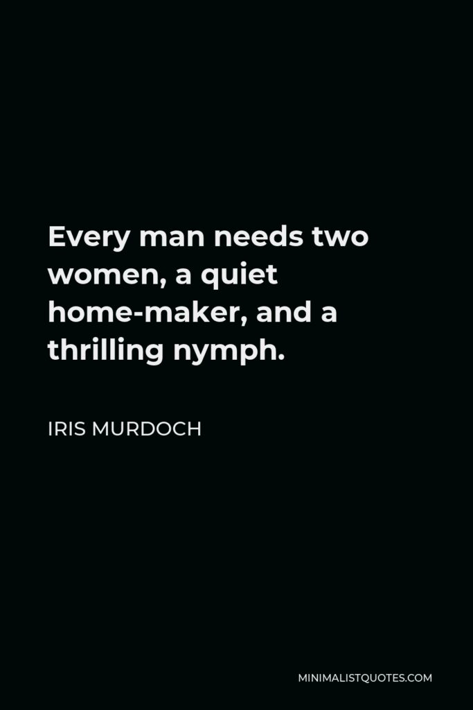 Iris Murdoch Quote - Every man needs two women, a quiet home-maker, and a thrilling nymph.
