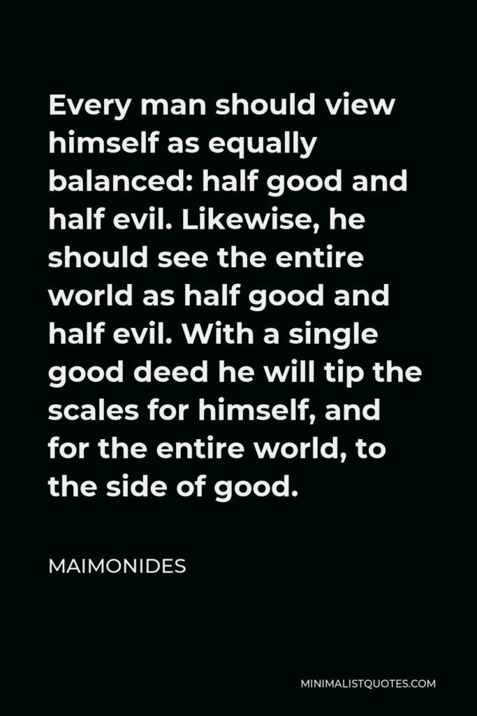 Maimonides Quote - Every man should view himself as equally balanced: half good and half evil. Likewise, he should see the entire world as half good and half evil. With a single good deed he will tip the scales for himself, and for the entire world, to the side of good.