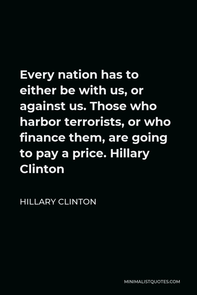 Hillary Clinton Quote - Every nation has to either be with us, or against us. Those who harbor terrorists, or who finance them, are going to pay a price. Hillary Clinton