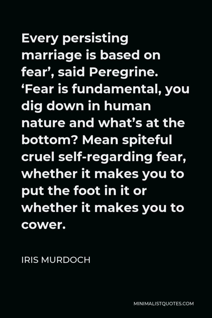 Iris Murdoch Quote - Every persisting marriage is based on fear', said Peregrine. 'Fear is fundamental, you dig down in human nature and what's at the bottom? Mean spiteful cruel self-regarding fear, whether it makes you to put the foot in it or whether it makes you to cower.