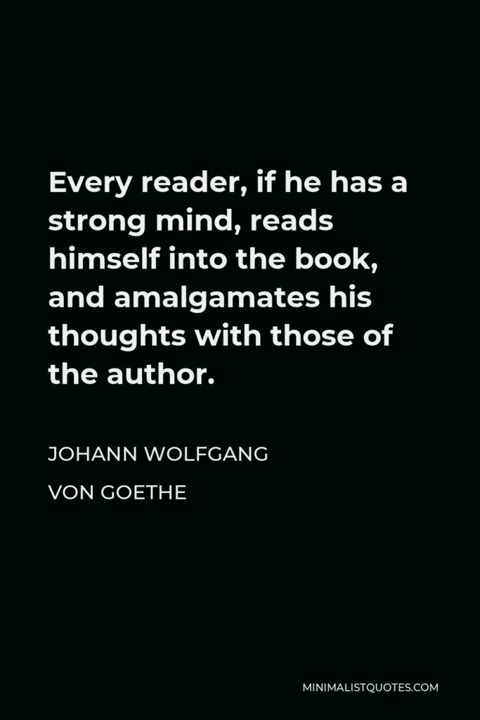 Johann Wolfgang von Goethe Quote - Every reader, if he has a strong mind, reads himself into the book, and amalgamates his thoughts with those of the author.