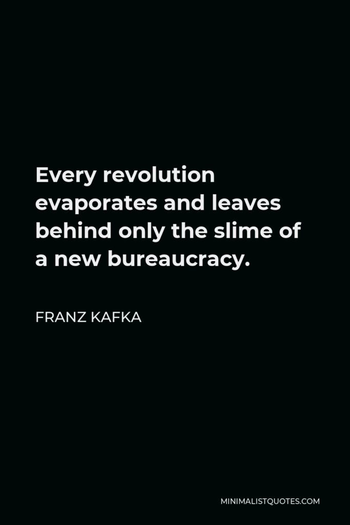 Franz Kafka Quote - Every revolution evaporates and leaves behind only the slime of a new bureaucracy.