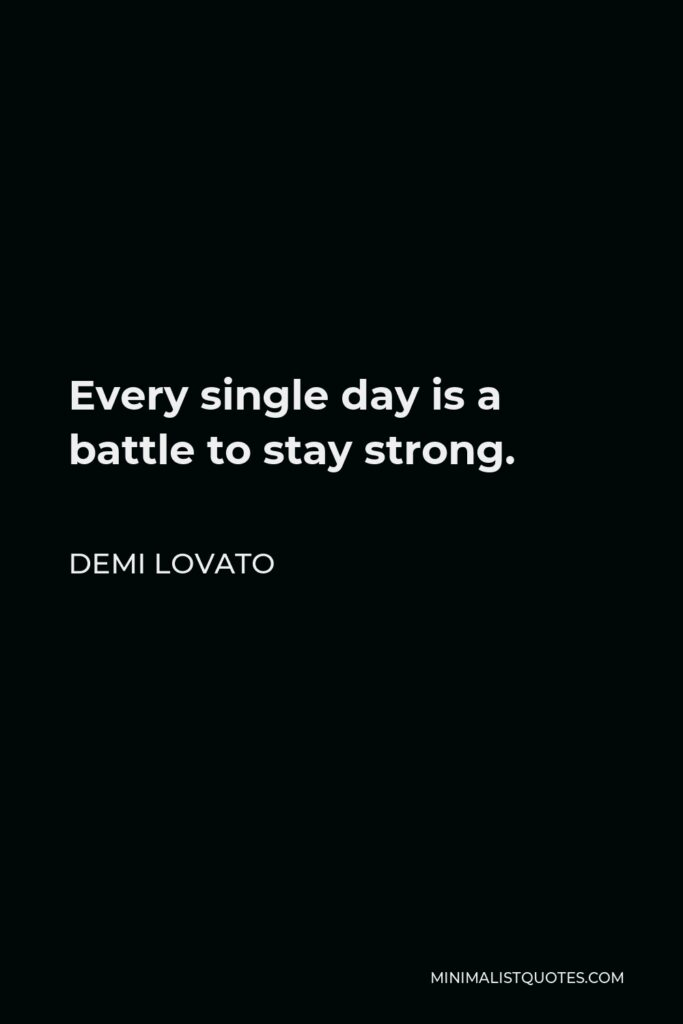 Demi Lovato Quote - Every single day is a battle to stay strong.