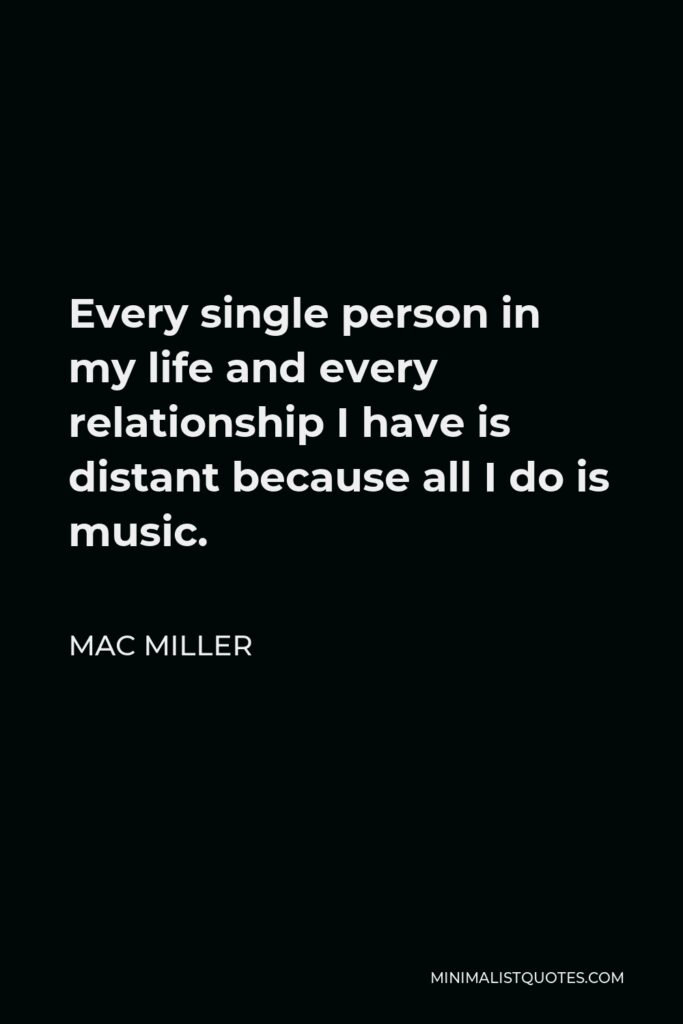 Mac Miller Quote - Every single person in my life and every relationship I have is distant because all I do is music.