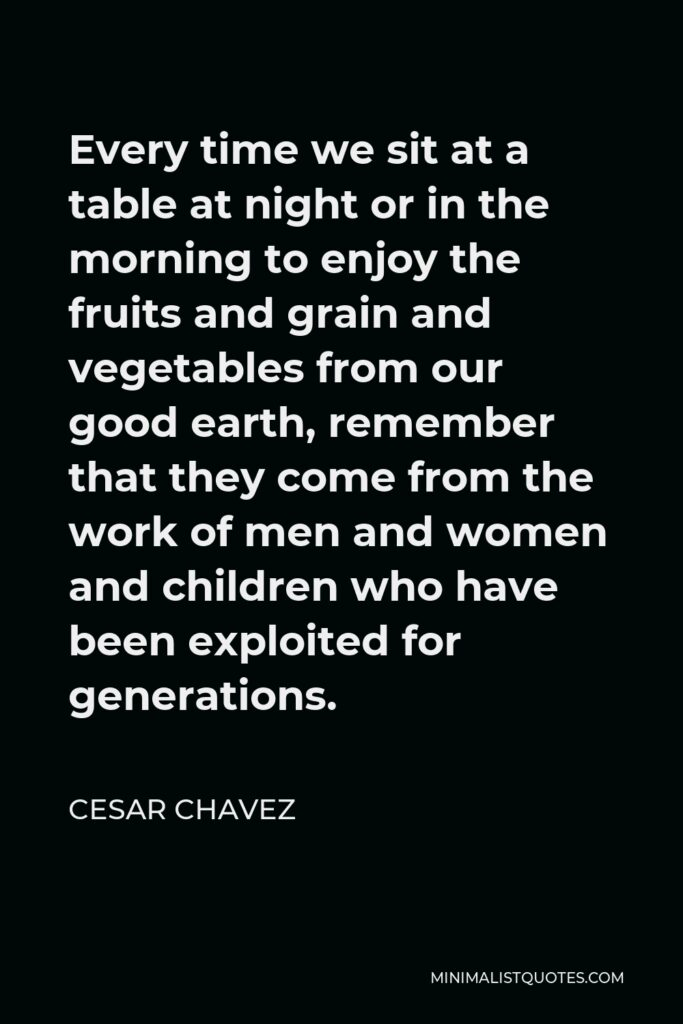 Cesar Chavez Quote - Every time we sit at a table at night or in the morning to enjoy the fruits and grain and vegetables from our good earth, remember that they come from the work of men and women and children who have been exploited for generations.