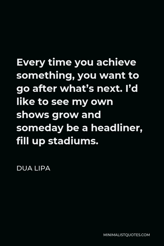 Dua Lipa Quote - Every time you achieve something, you want to go after what's next. I'd like to see my own shows grow and someday be a headliner, fill up stadiums.