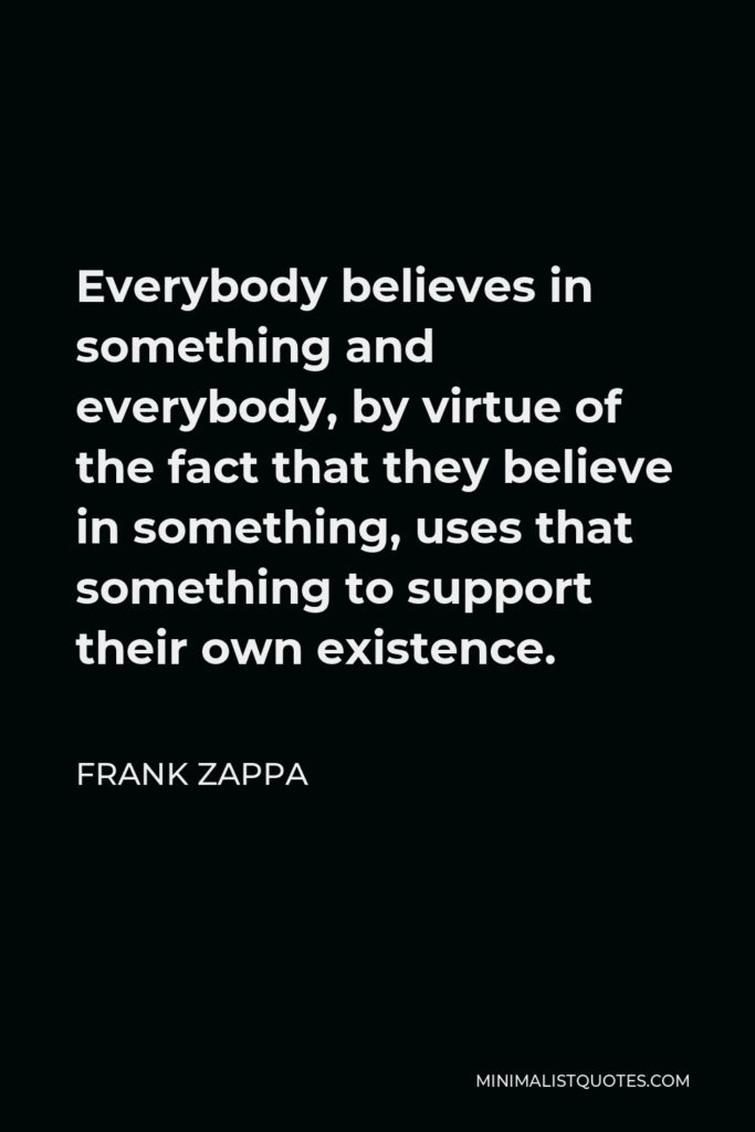 Frank Zappa Quote - Everybody believes in something and everybody, by virtue of the fact that they believe in something, uses that something to support their own existence.