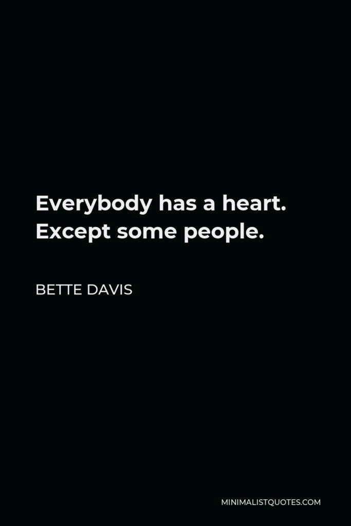 Bette Davis Quote - Everybody has a heart. Except some people.