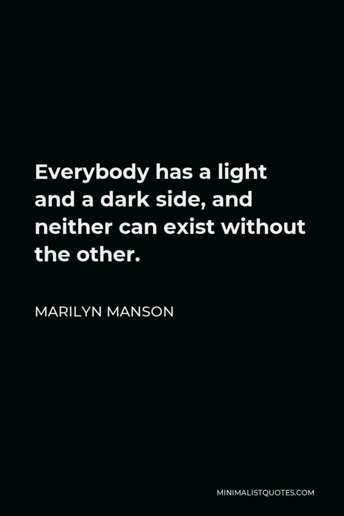 Marilyn Manson Quote - Everybody has a light and a dark side, and neither can exist without the other.