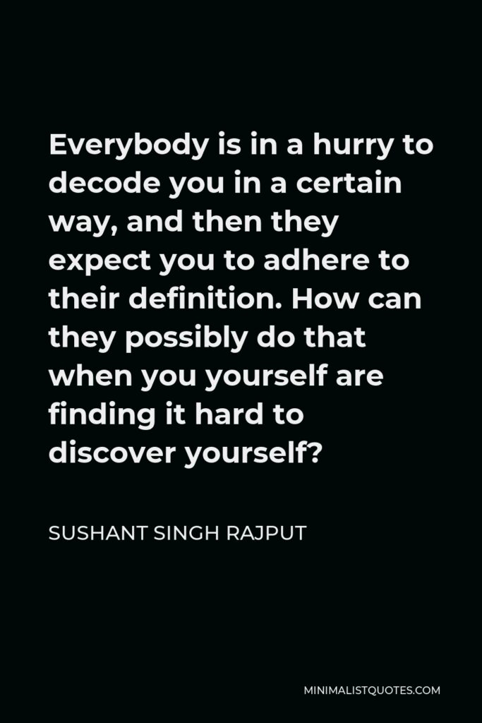 Sushant Singh Rajput Quote - Everybody is in a hurry to decode you in a certain way, and then they expect you to adhere to their definition. How can they possibly do that when you yourself are finding it hard to discover yourself?