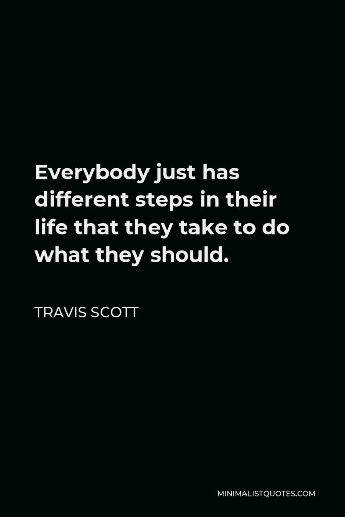 Travis Scott Quote - Everybody just has different steps in their life that they take to do what they should.