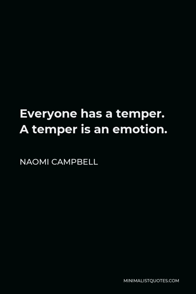 Naomi Campbell Quote - Everyone has a temper. A temper is an emotion.