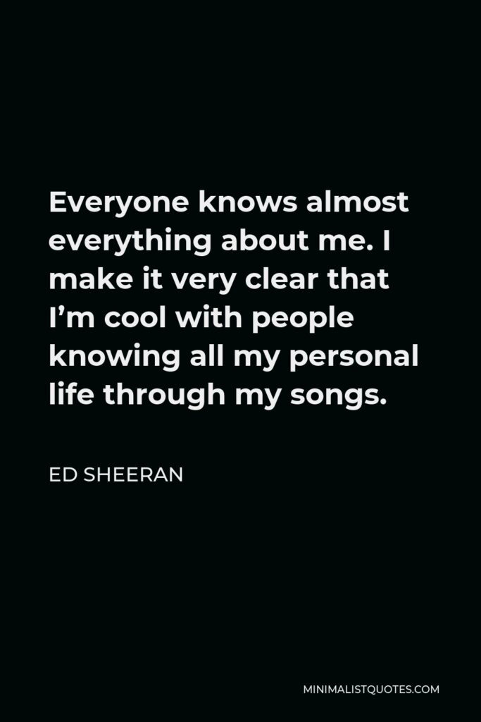 Ed Sheeran Quote - Everyone knows almost everything about me. I make it very clear that I'm cool with people knowing all my personal life through my songs.
