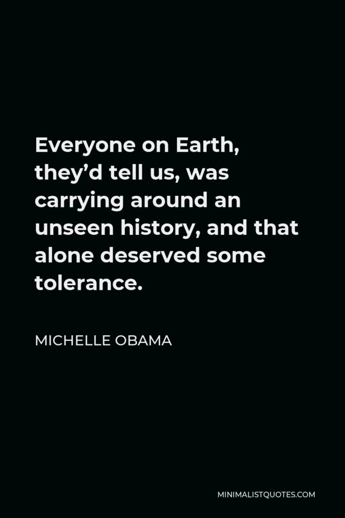 Michelle Obama Quote - Everyone on Earth, they'd tell us, was carrying around an unseen history, and that alone deserved some tolerance.