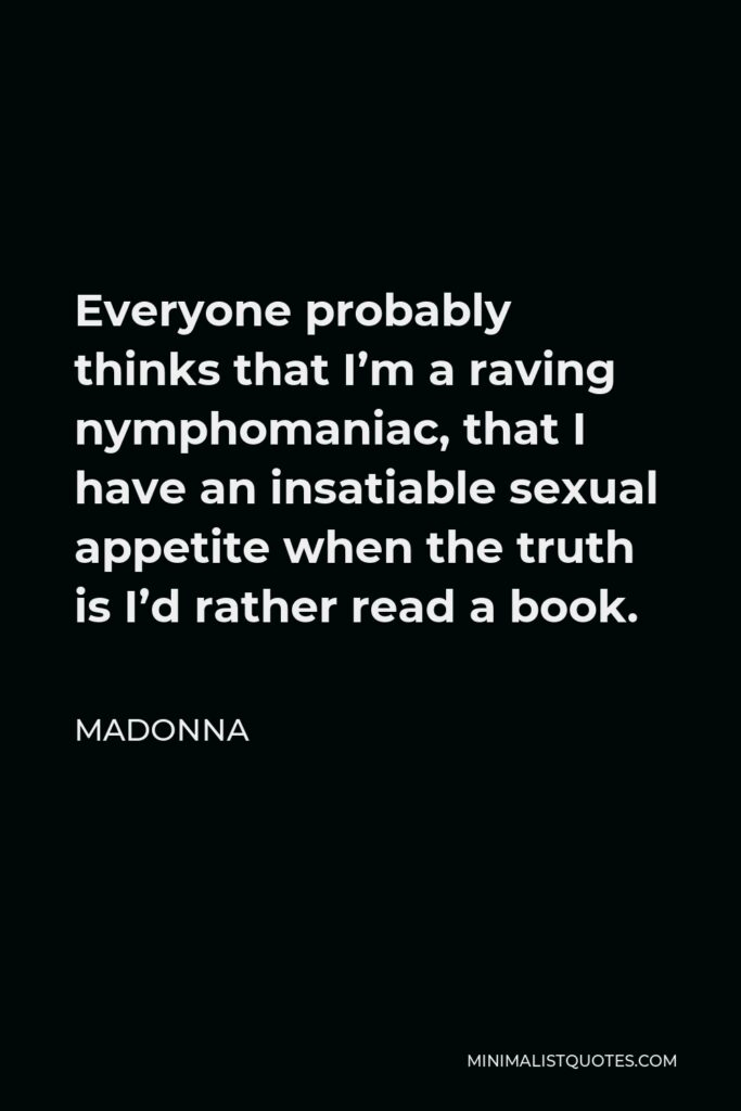 Madonna Quote - Everyone probably thinks that I'm a raving nymphomaniac, that I have an insatiable sexual appetite when the truth is I'd rather read a book.