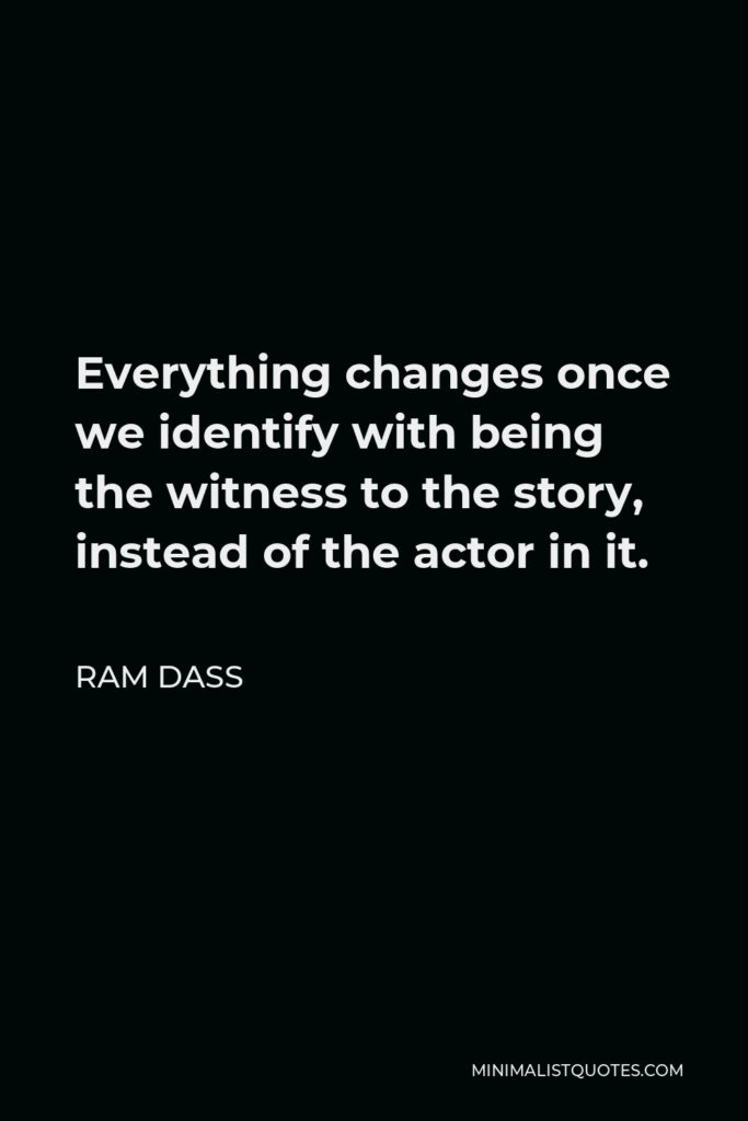 Ram Dass Quote - Everything changes once we identify with being the witness to the story, instead of the actor in it.