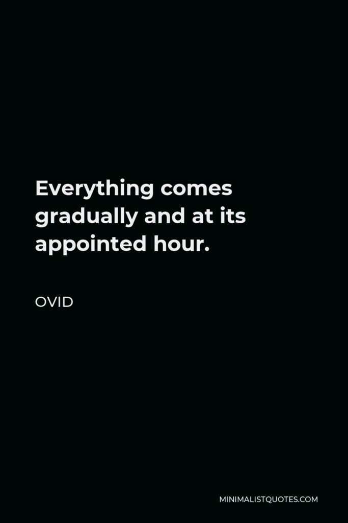 Ovid Quote - Everything comes gradually and at its appointed hour.
