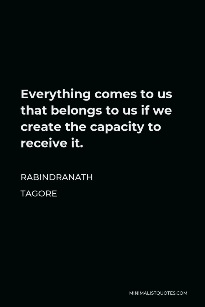 Rabindranath Tagore Quote - Everything comes to us that belongs to us if we create the capacity to receive it.