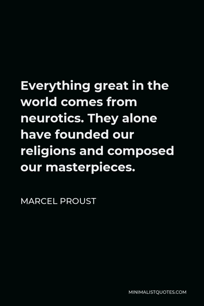 Marcel Proust Quote - Everything great in the world comes from neurotics. They alone have founded our religions and composed our masterpieces.