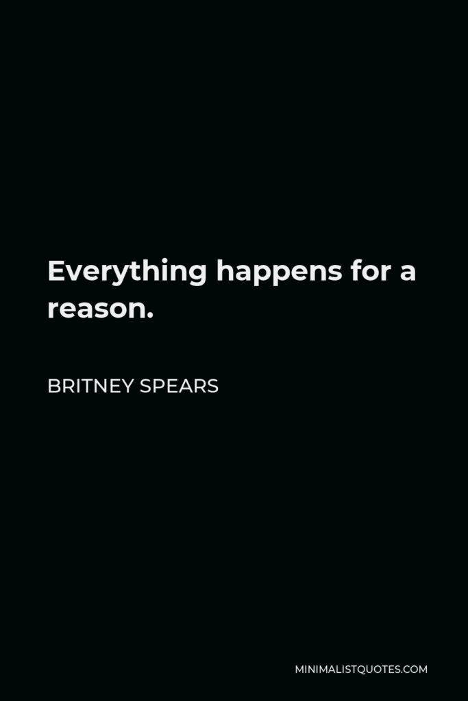 Britney Spears Quote - Everything happens for a reason.